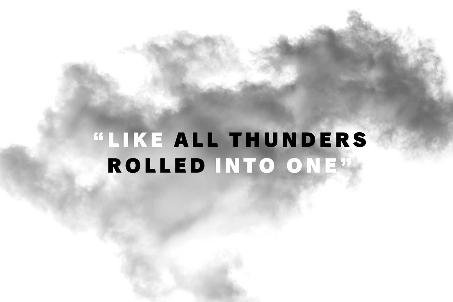 """Like all thunders rolled into one"""